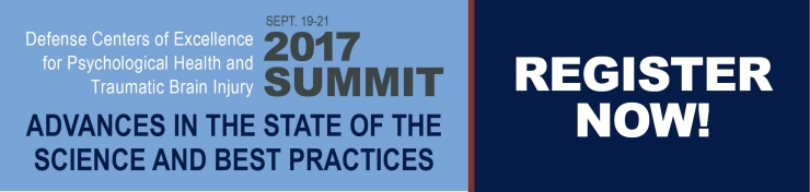 September 19 - 21 2017 Defense Centers of Excellence for Psychological Health and Traumatic Brain Injury 2017 Summit Advances in the state of the science and best practices - Register Now